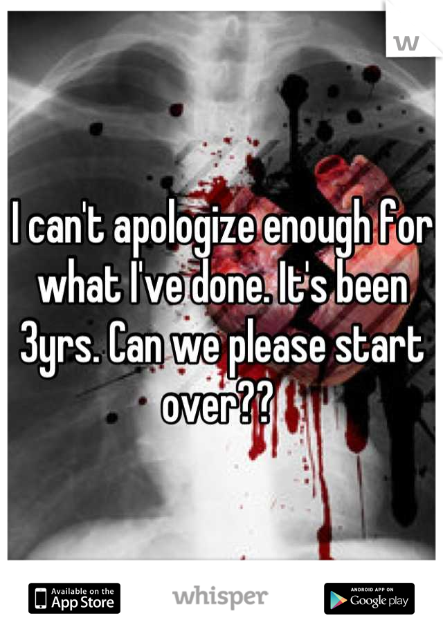 I can't apologize enough for what I've done. It's been 3yrs. Can we please start over??
