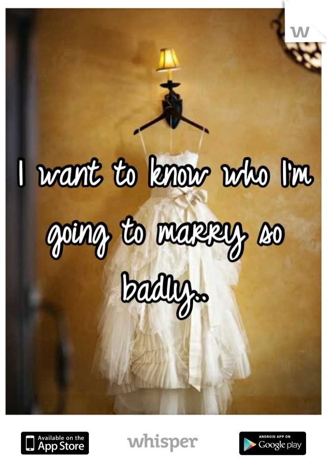 I want to know who I'm going to marry so badly..