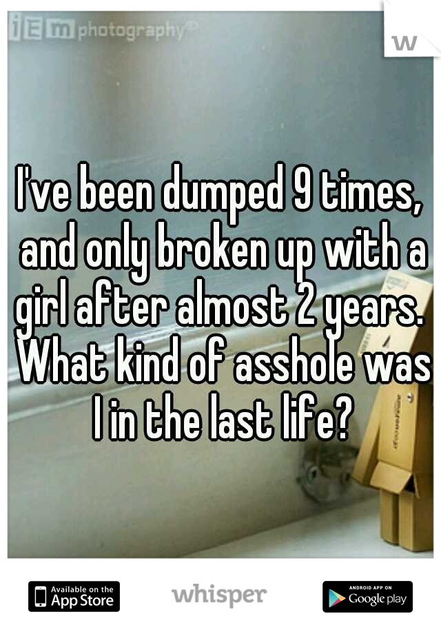 I've been dumped 9 times, and only broken up with a girl after almost 2 years.  What kind of asshole was I in the last life?