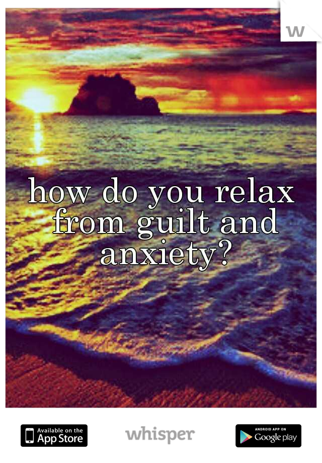how do you relax from guilt and anxiety?