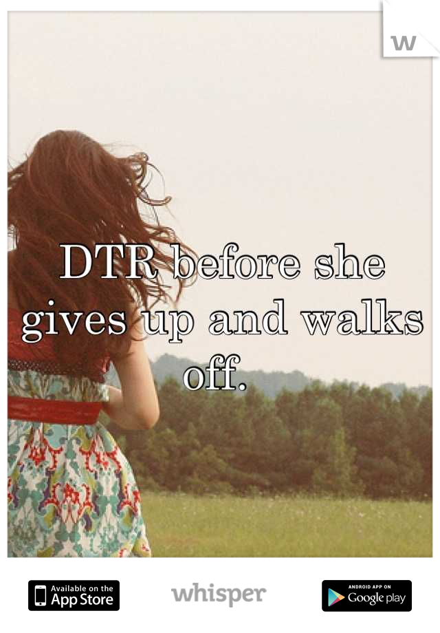 DTR before she gives up and walks off.