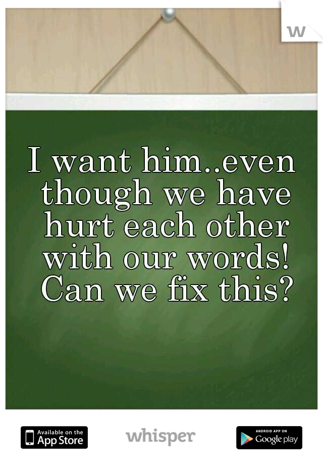 I want him..even though we have hurt each other with our words! Can we fix this?