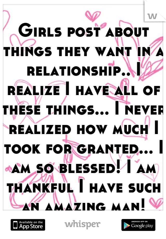 Girls post about things they want in a relationship.. I realize I have all of these things... I never realized how much I took for granted... I am so blessed! I am thankful I have such an amazing man!