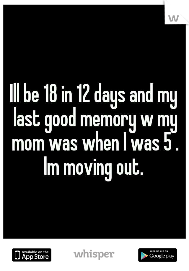 Ill be 18 in 12 days and my last good memory w my mom was when I was 5 . Im moving out.