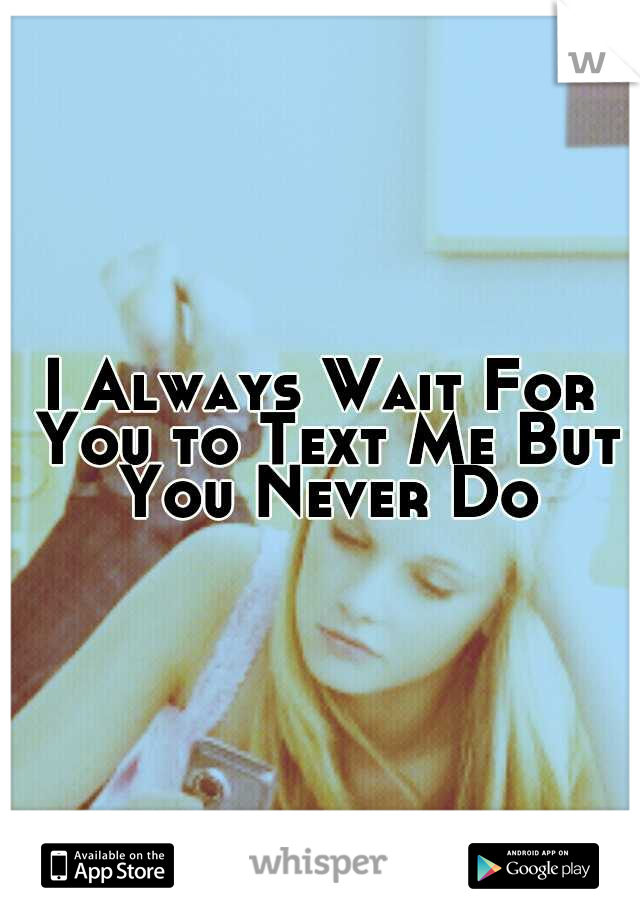 I Always Wait For You to Text Me But You Never Do