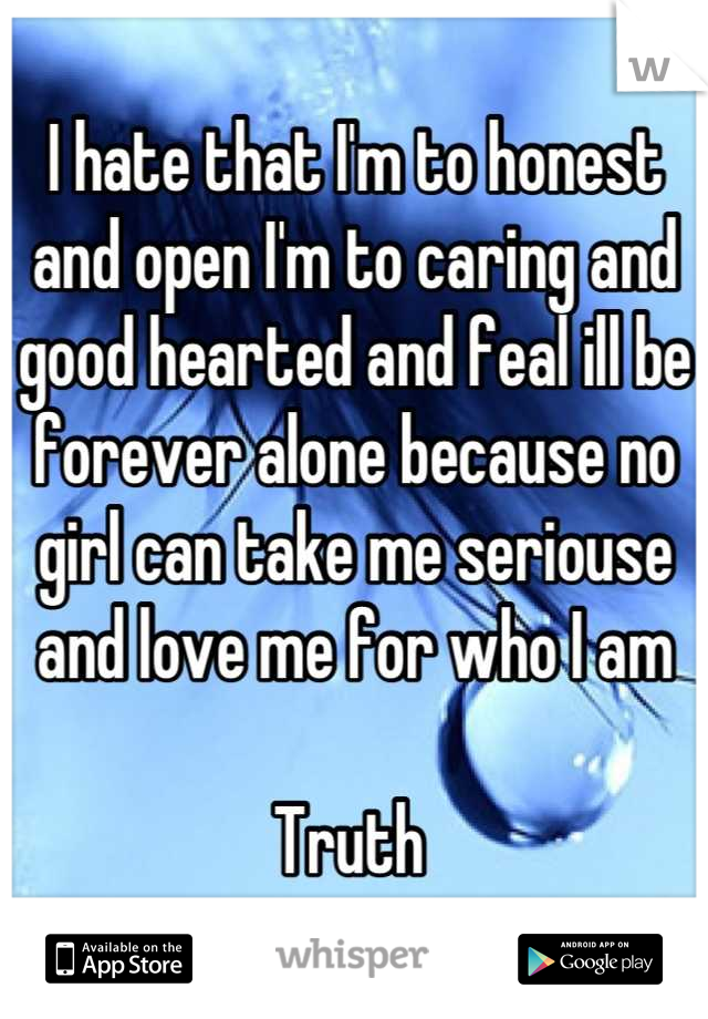 I hate that I'm to honest and open I'm to caring and good hearted and feal ill be forever alone because no girl can take me seriouse and love me for who I am    Truth