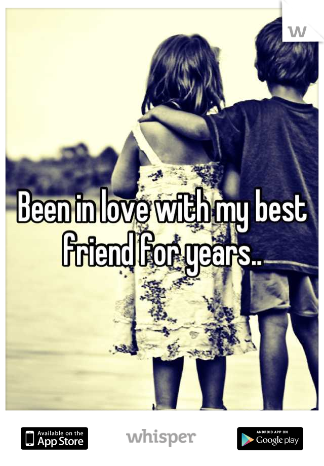 Been in love with my best friend for years..