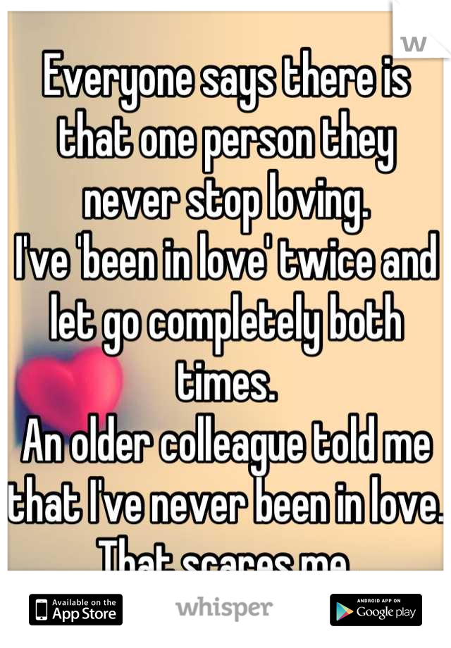 Everyone says there is that one person they never stop loving. I've 'been in love' twice and let go completely both times. An older colleague told me that I've never been in love. That scares me.