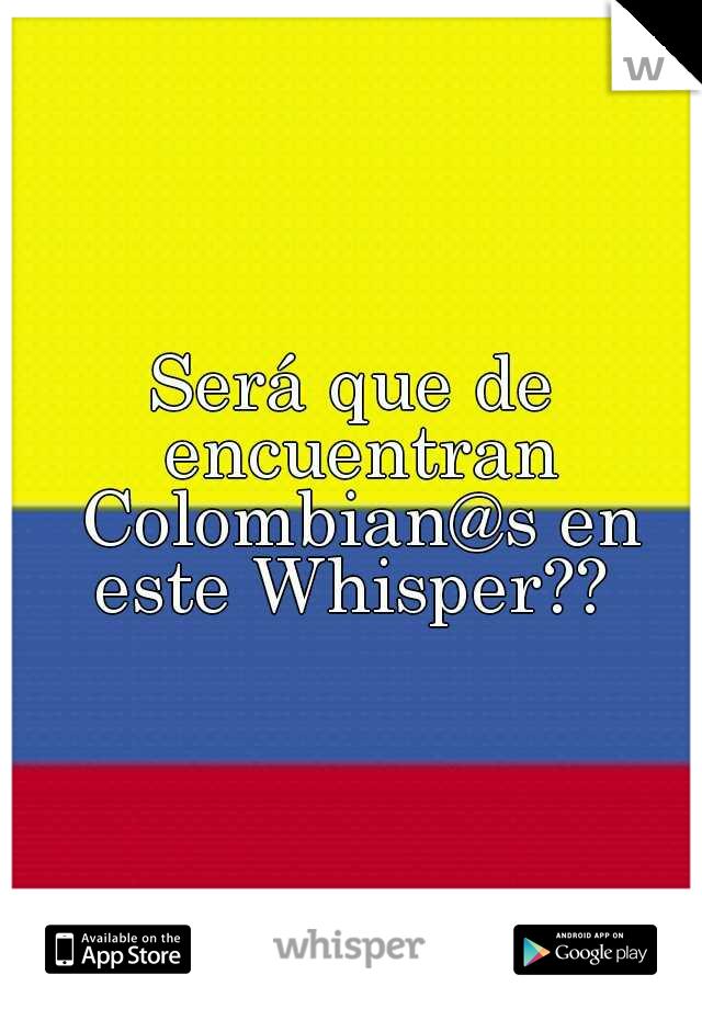 Será que de encuentran Colombian@s en este Whisper??