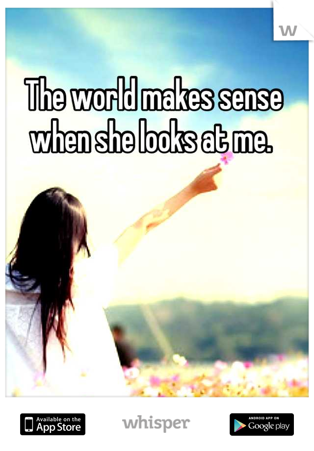 The world makes sense when she looks at me.