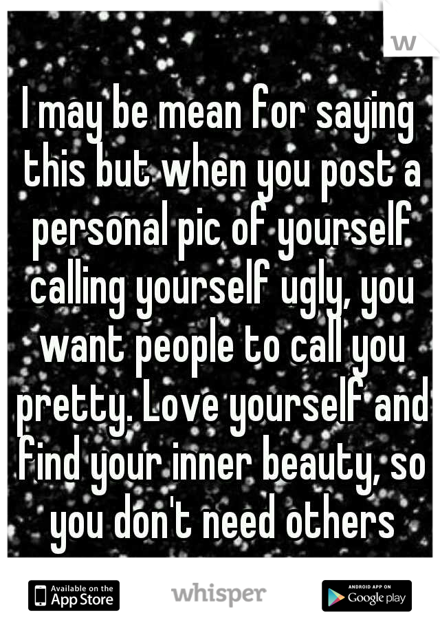 I may be mean for saying this but when you post a personal pic of yourself calling yourself ugly, you want people to call you pretty. Love yourself and find your inner beauty, so you don't need others