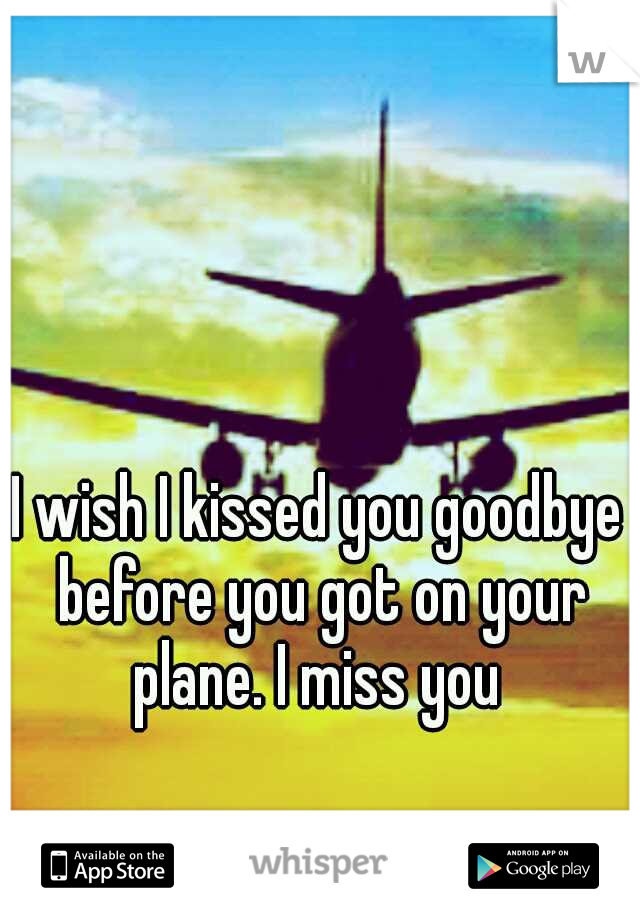 I wish I kissed you goodbye before you got on your plane. I miss you