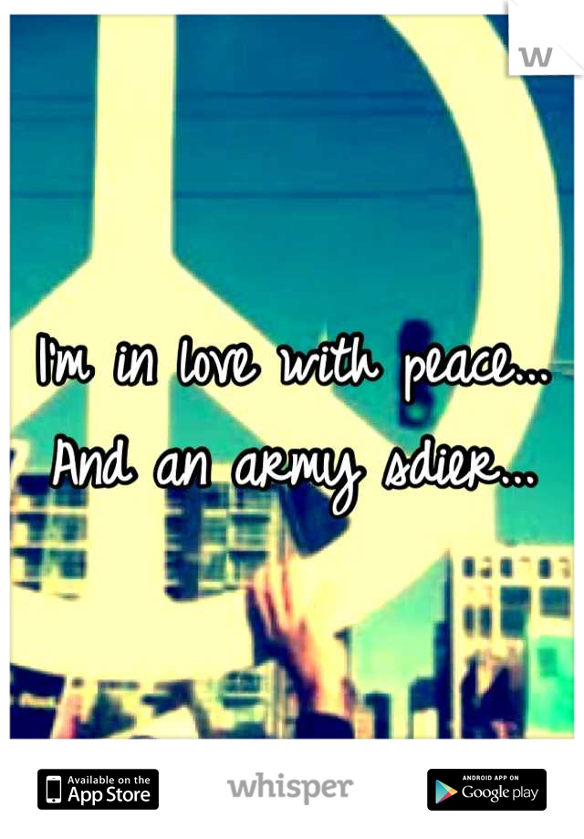 I'm in love with peace... And an army sdier...