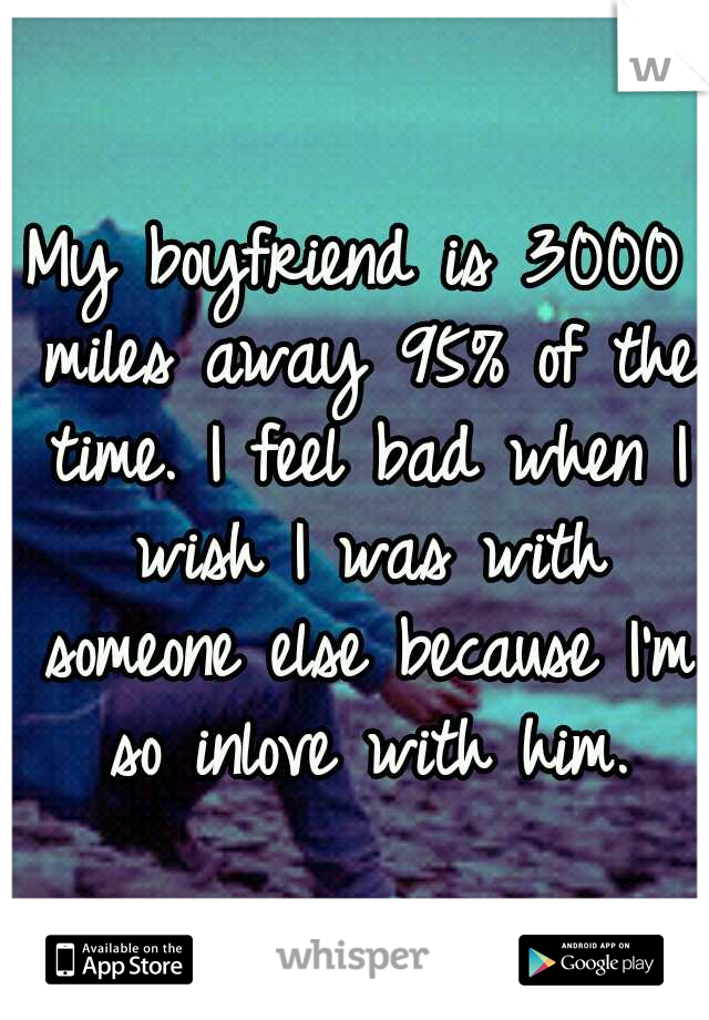 My boyfriend is 3000 miles away 95% of the time. I feel bad when I wish I was with someone else because I'm so inlove with him.