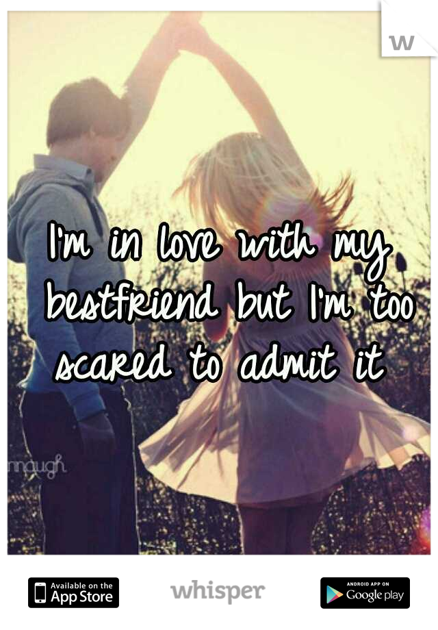 I'm in love with my bestfriend but I'm too scared to admit it