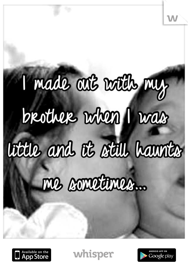 I made out with my brother when I was little and it still haunts me sometimes...