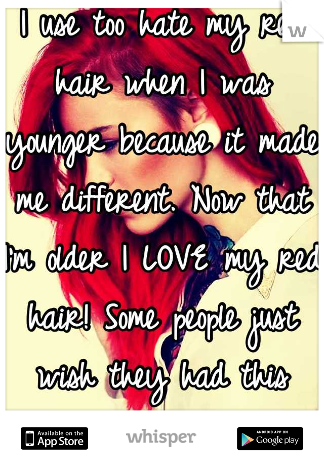 I use too hate my red hair when I was younger because it made me different. Now that I'm older I LOVE my red hair! Some people just wish they had this color.