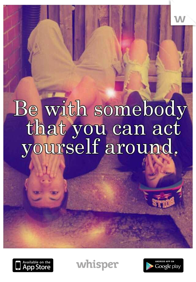 Be with somebody that you can act yourself around.