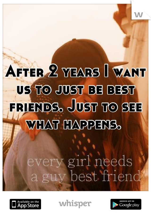 After 2 years I want us to just be best friends. Just to see what happens.
