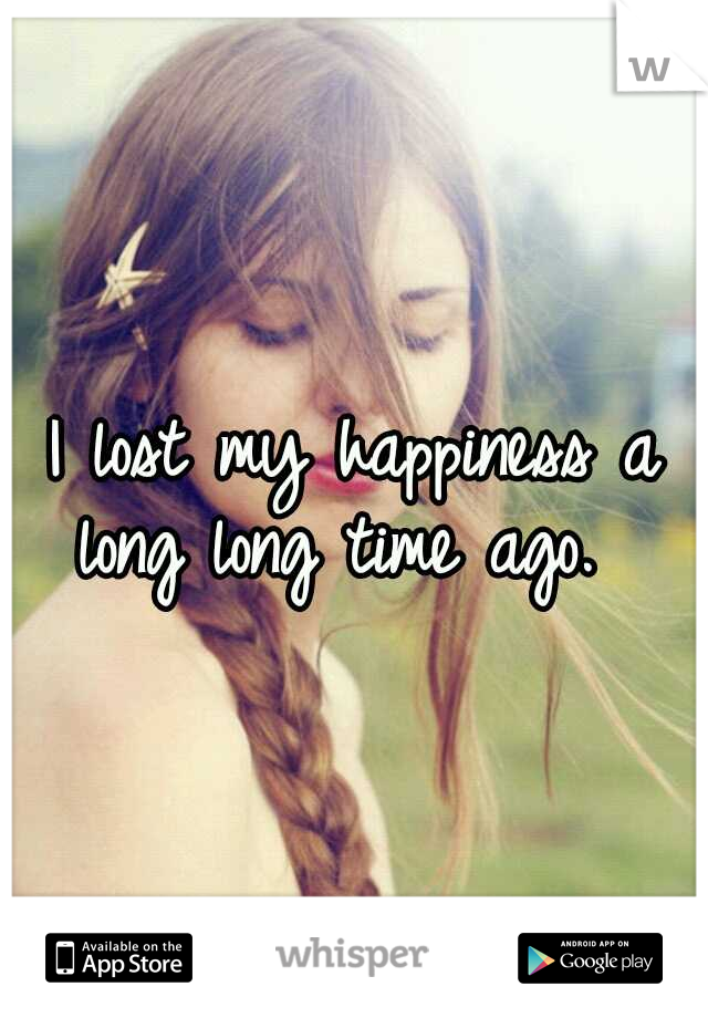 I lost my happiness a long long time ago.