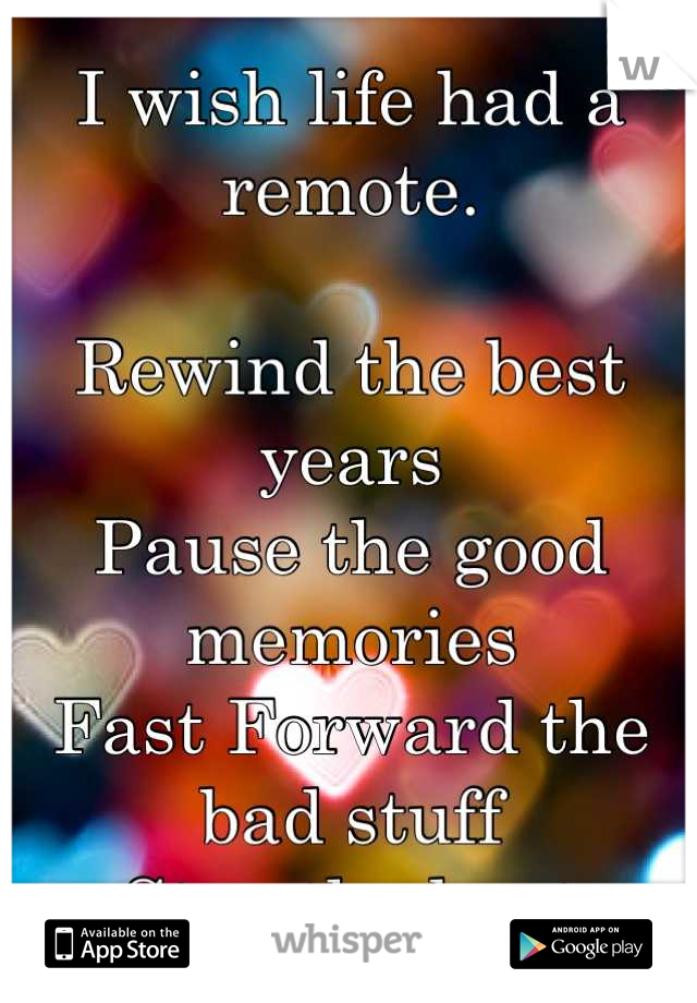 I wish life had a remote.   Rewind the best years Pause the good memories Fast Forward the bad stuff Stop the hurt