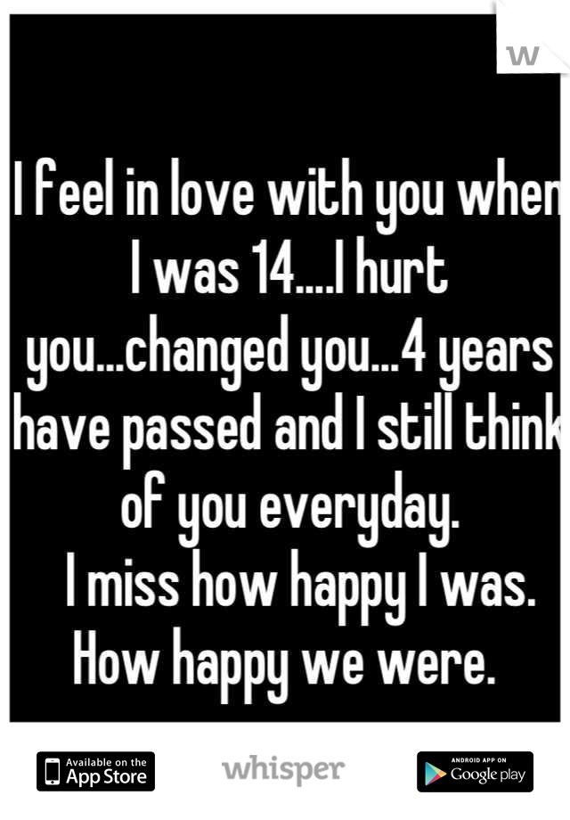 I feel in love with you when I was 14....I hurt you...changed you...4 years have passed and I still think of you everyday.   I miss how happy I was.  How happy we were.