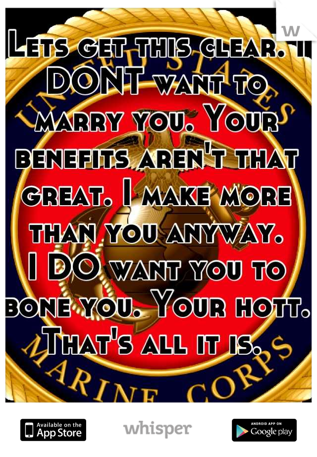 Lets get this clear. I DONT want to marry you. Your benefits aren't that great. I make more than you anyway.  I DO want you to bone you. Your hott.  That's all it is.