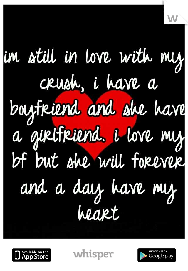 im still in love with my crush, i have a boyfriend and she have a girlfriend. i love my bf but she will forever and a day have my heart