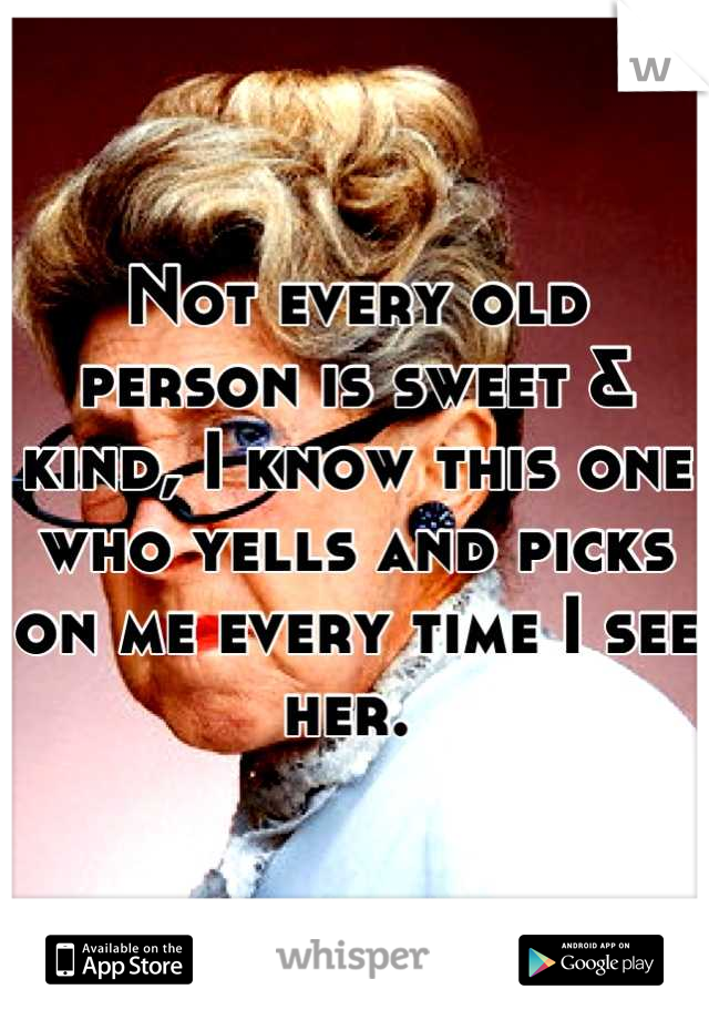Not every old person is sweet & kind, I know this one who yells and picks on me every time I see her.