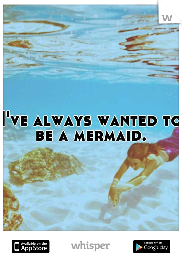 I've always wanted to be a mermaid.