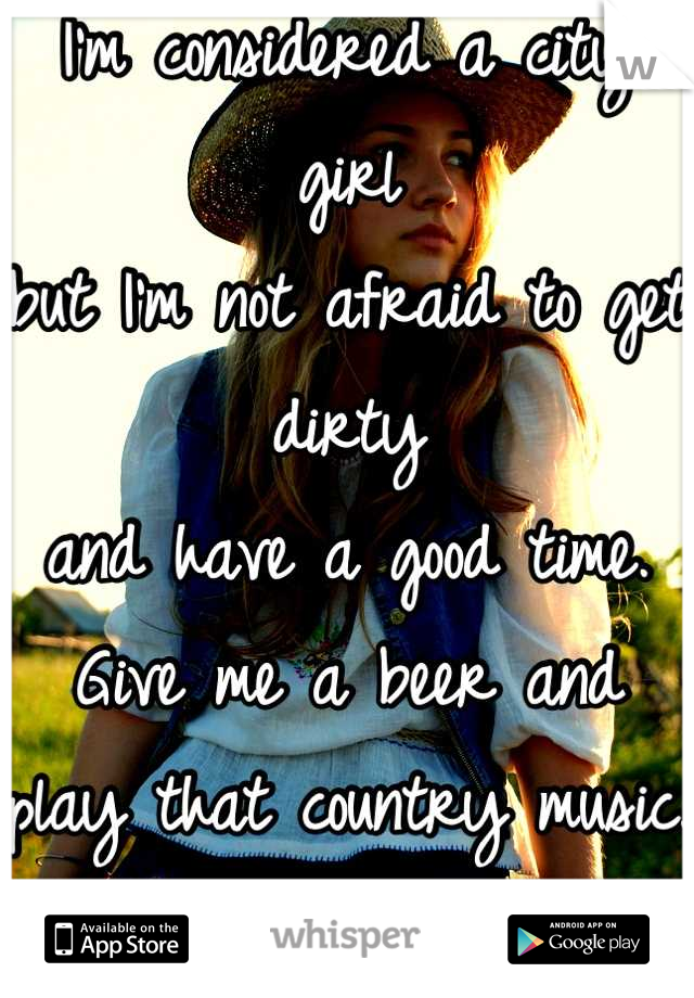 I'm considered a city girl but I'm not afraid to get dirty and have a good time.  Give me a beer and play that country music. I can be both.
