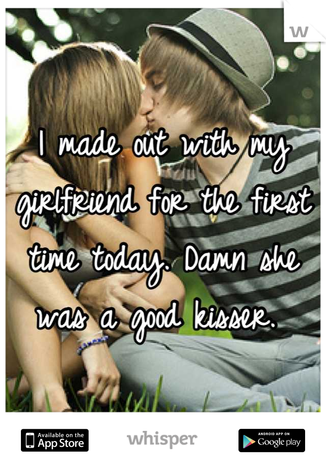 I made out with my girlfriend for the first time today. Damn she was a good kisser.