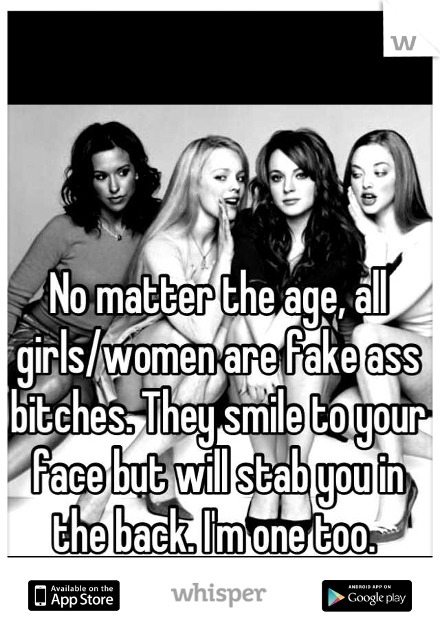 No matter the age, all girls/women are fake ass bitches. They smile to your face but will stab you in the back. I'm one too.