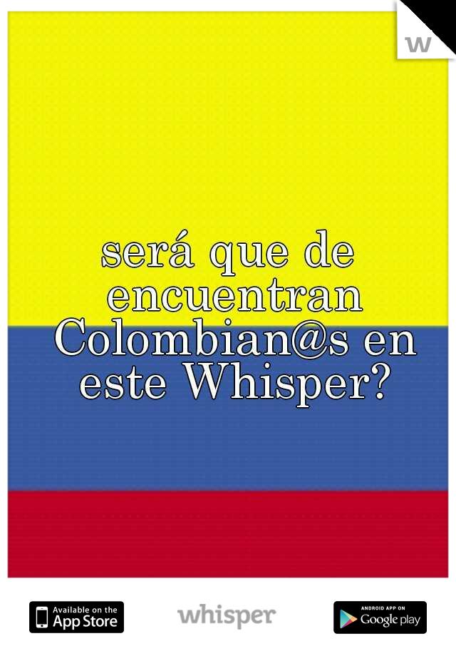 será que de encuentran Colombian@s en este Whisper?
