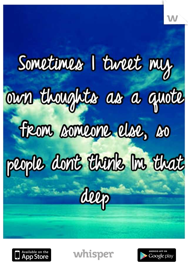 Sometimes I tweet my own thoughts as a quote from someone else, so people dont think Im that deep