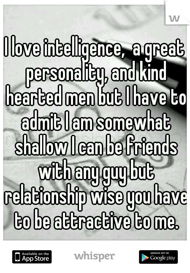 I love intelligence,  a great personality, and kind hearted men but I have to admit I am somewhat shallow I can be friends with any guy but relationship wise you have to be attractive to me.