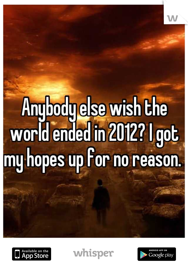 Anybody else wish the world ended in 2012? I got my hopes up for no reason.