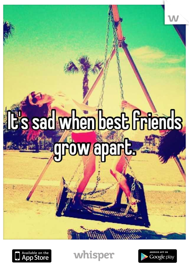 It's sad when best friends grow apart.