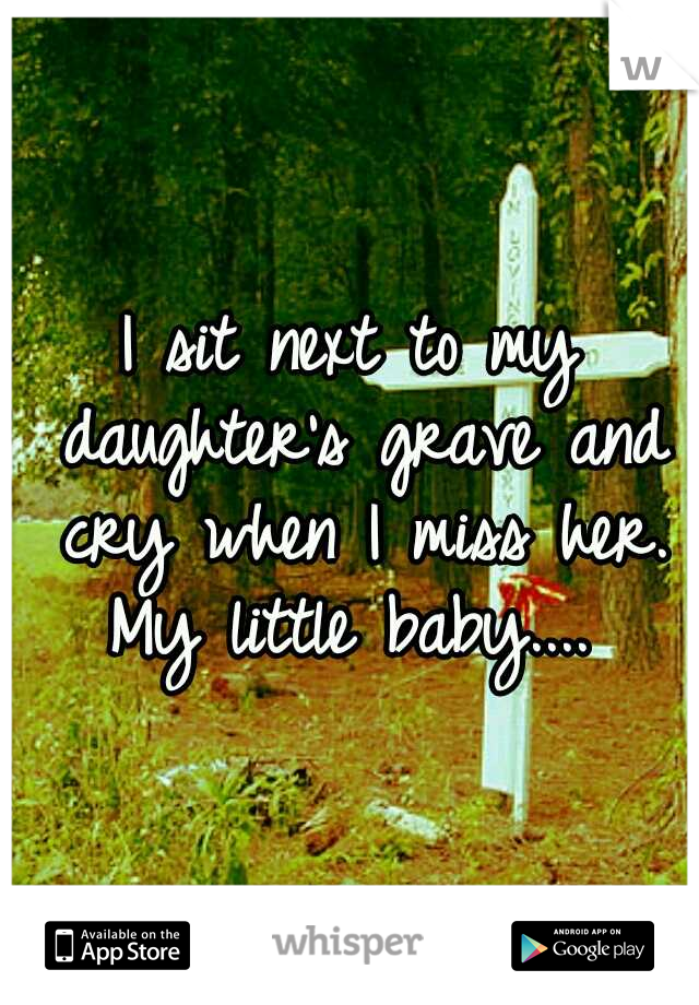 I sit next to my daughter's grave and cry when I miss her. My little baby....