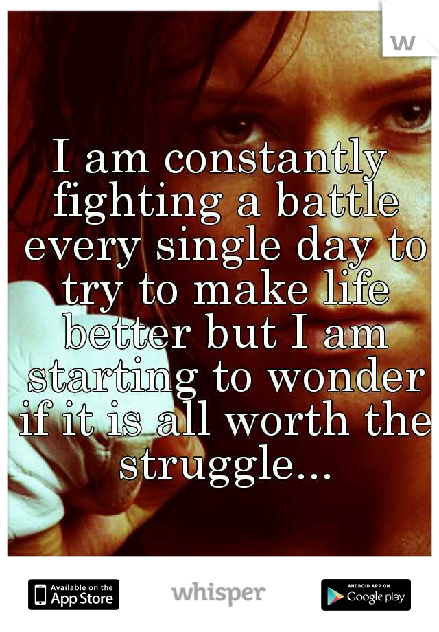 I am constantly fighting a battle every single day to try to make life better but I am starting to wonder if it is all worth the struggle...