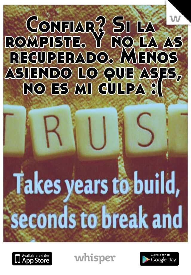 Confiar? Si la rompiste. Y no la as recuperado. Menos asiendo lo que ases, no es mi culpa :(