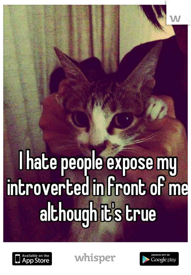 I hate people expose my introverted in front of me  although it's true