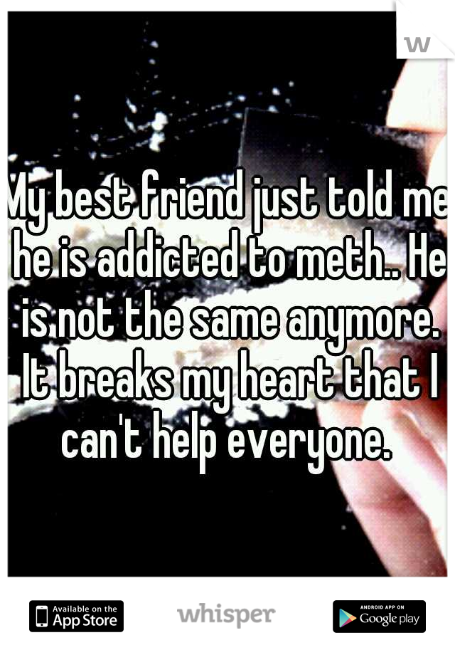 My best friend just told me he is addicted to meth.. He is not the same anymore. It breaks my heart that I can't help everyone.