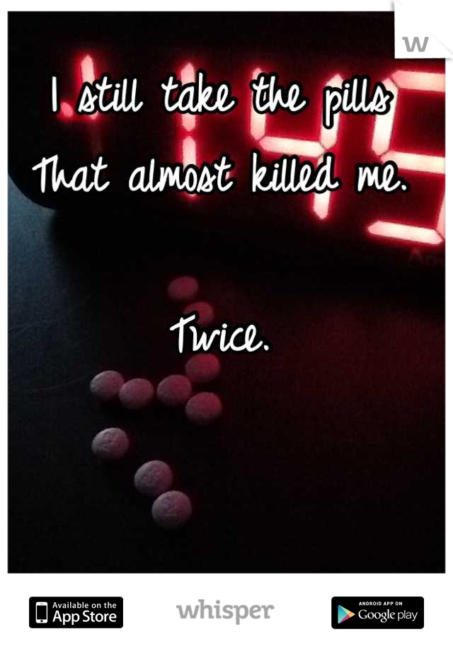 I still take the pills  That almost killed me.  Twice.