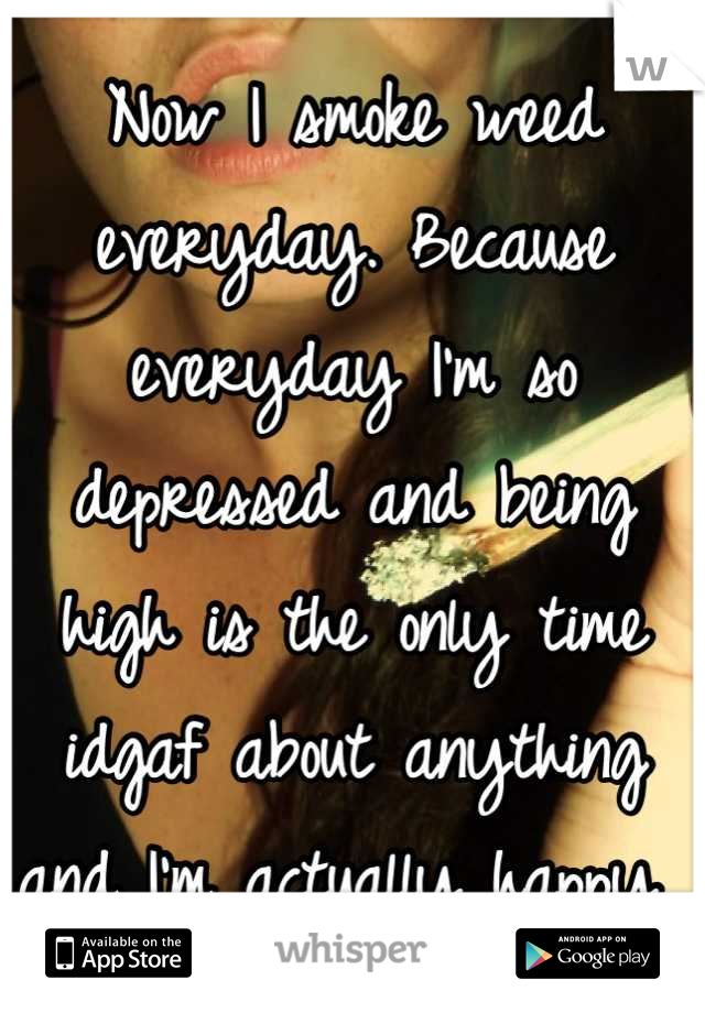 Now I smoke weed everyday. Because everyday I'm so depressed and being high is the only time idgaf about anything and I'm actually happy