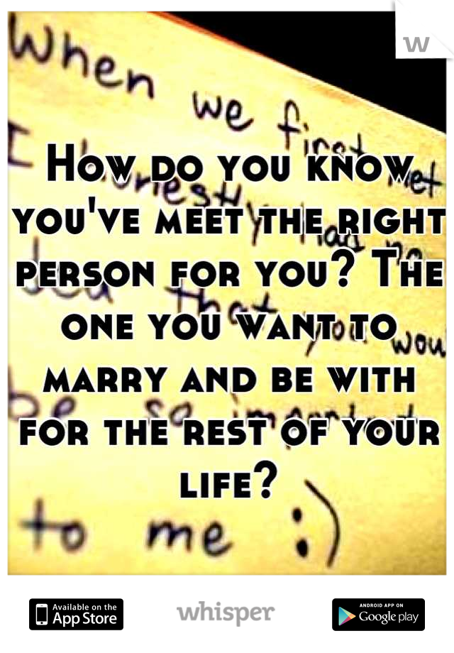 How do you know you've meet the right person for you? The one you want to marry and be with for the rest of your life?