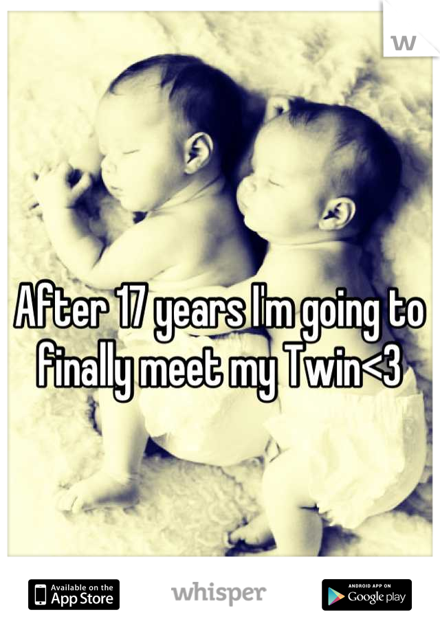After 17 years I'm going to finally meet my Twin<3