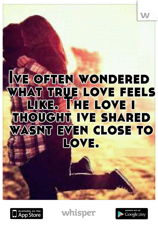 Ive often wondered what true love feels like. The love i thought ive shared wasnt even close to love.