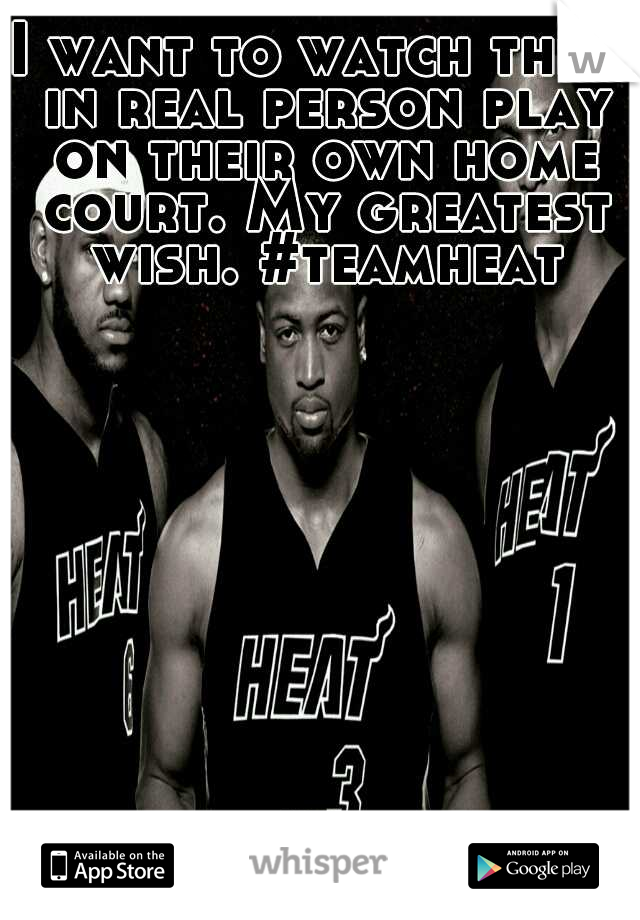 I want to watch them in real person play on their own home court. My greatest wish. #teamheat