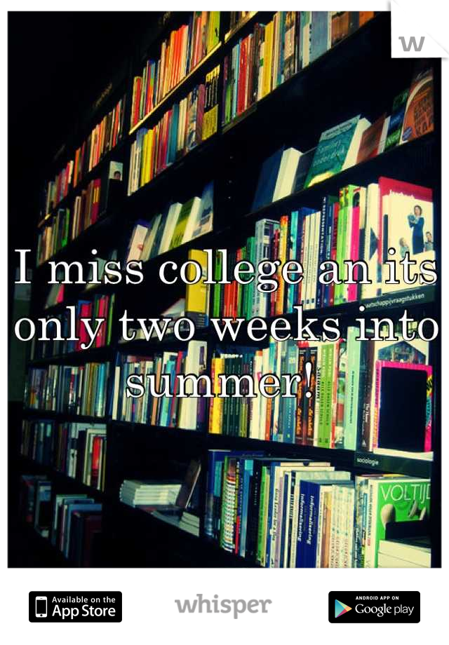I miss college an its only two weeks into summer!